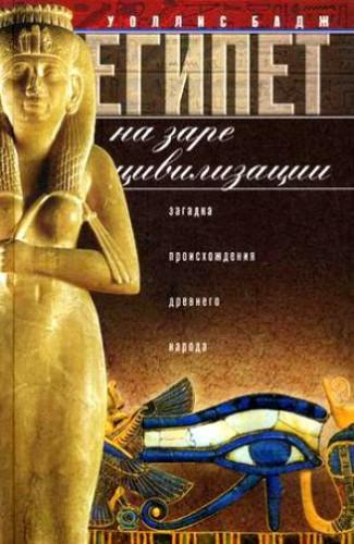 Бадж Уоллис. Египет на заре цивилизации. Загадка происхождения древнего народа
