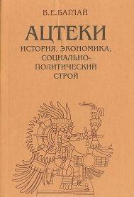 Баглай В. Е. Ацтеки: история, экономика, социально-политический строй (Доколониальный период)