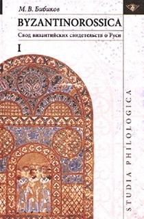 Бибиков М. В. BYZANTINOROSSICA: Свод византийских свидетельств о Руси
