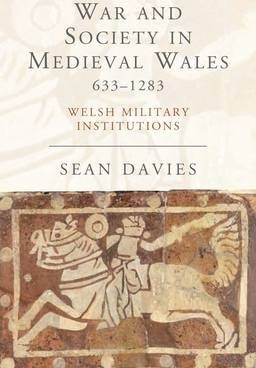 Sean Davies. War and Society in Medieval Wales 633-1283: Welsh Military Institutions